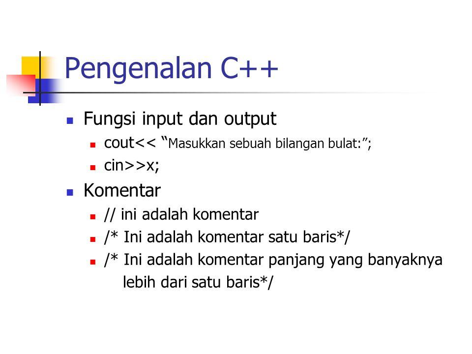 """Pengenalan C++ Fungsi input dan output cout<< """" Masukkan sebuah bilangan bulat:""""; cin>>x; Komentar // ini adalah komentar /* Ini adalah komentar satu"""