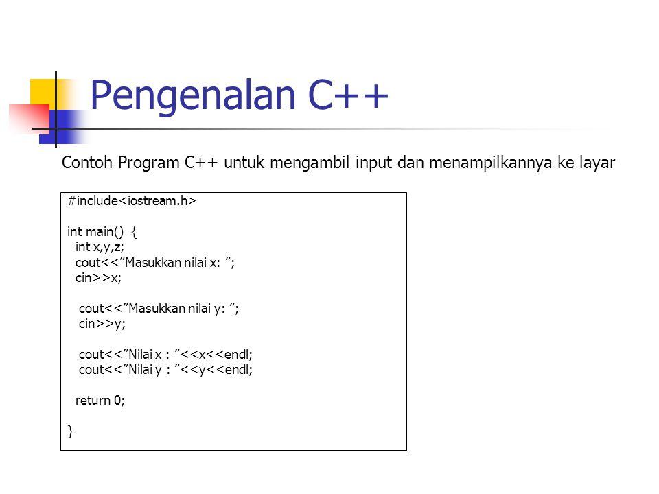 Pengenalan C++ #include int main() { int x,y,z; cout<< Masukkan nilai x: ; cin>>x; cout<< Masukkan nilai y: ; cin>>y; cout<< Nilai x : <<x<<endl; cout<< Nilai y : <<y<<endl; return 0; } Contoh Program C++ untuk mengambil input dan menampilkannya ke layar