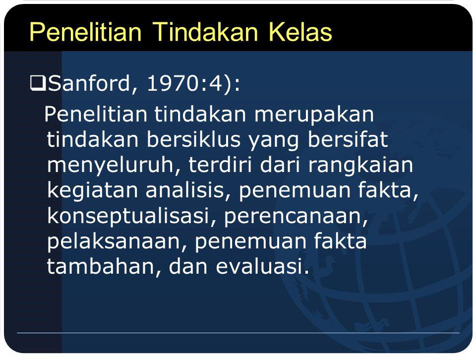 Penelitian Tindakan Kelas  Sanford, 1970:4): Penelitian tindakan merupakan tindakan bersiklus yang bersifat menyeluruh, terdiri dari rangkaian kegiat