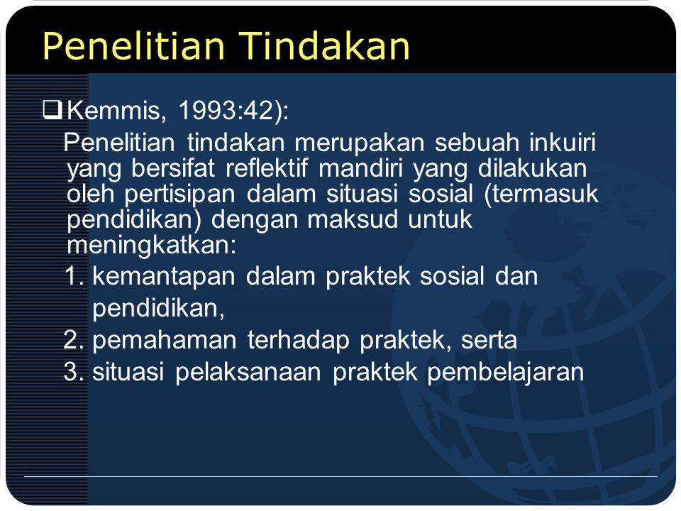 Penelitian Tindakan  Kemmis, 1993:42): Penelitian tindakan merupakan sebuah inkuiri yang bersifat reflektif mandiri yang dilakukan oleh pertisipan da