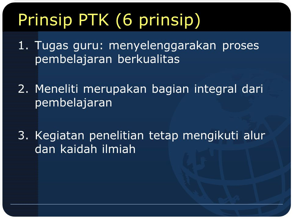 Prinsip PTK (6 prinsip) 1.Tugas guru: menyelenggarakan proses pembelajaran berkualitas 2.Meneliti merupakan bagian integral dari pembelajaran 3.Kegiat