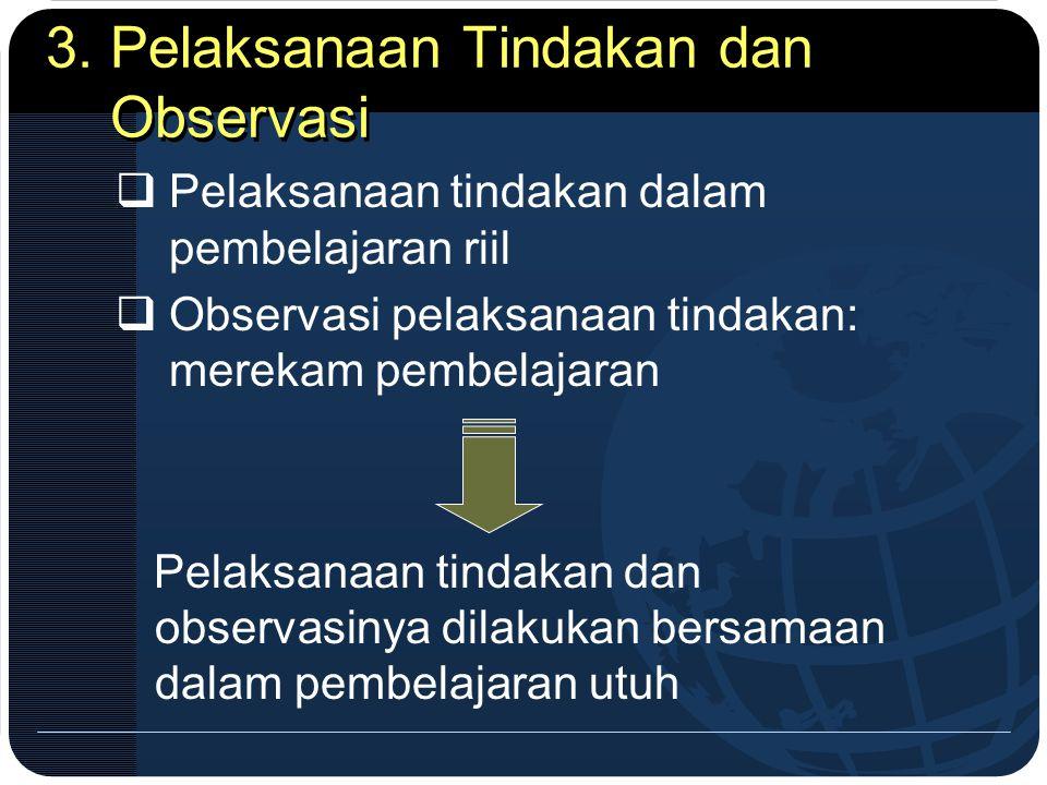 3. Pelaksanaan Tindakan dan Observasi  Pelaksanaan tindakan dalam pembelajaran riil  Observasi pelaksanaan tindakan: merekam pembelajaran Pelaksanaa
