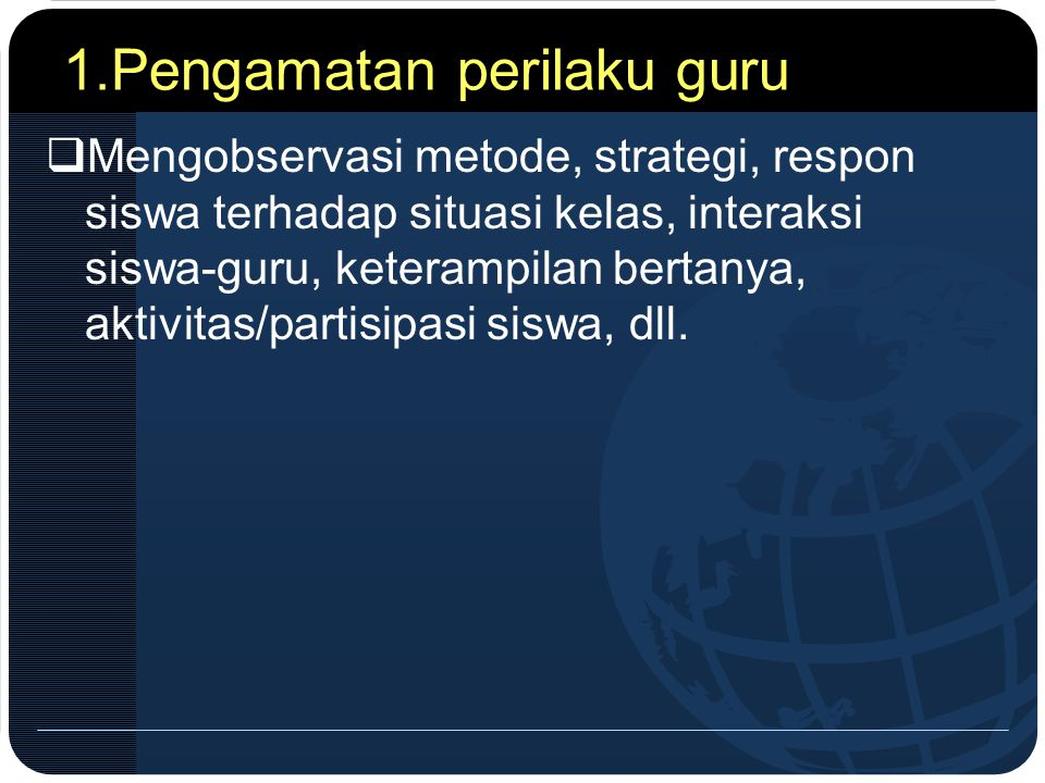 1.Pengamatan perilaku guru  Mengobservasi metode, strategi, respon siswa terhadap situasi kelas, interaksi siswa-guru, keterampilan bertanya, aktivit