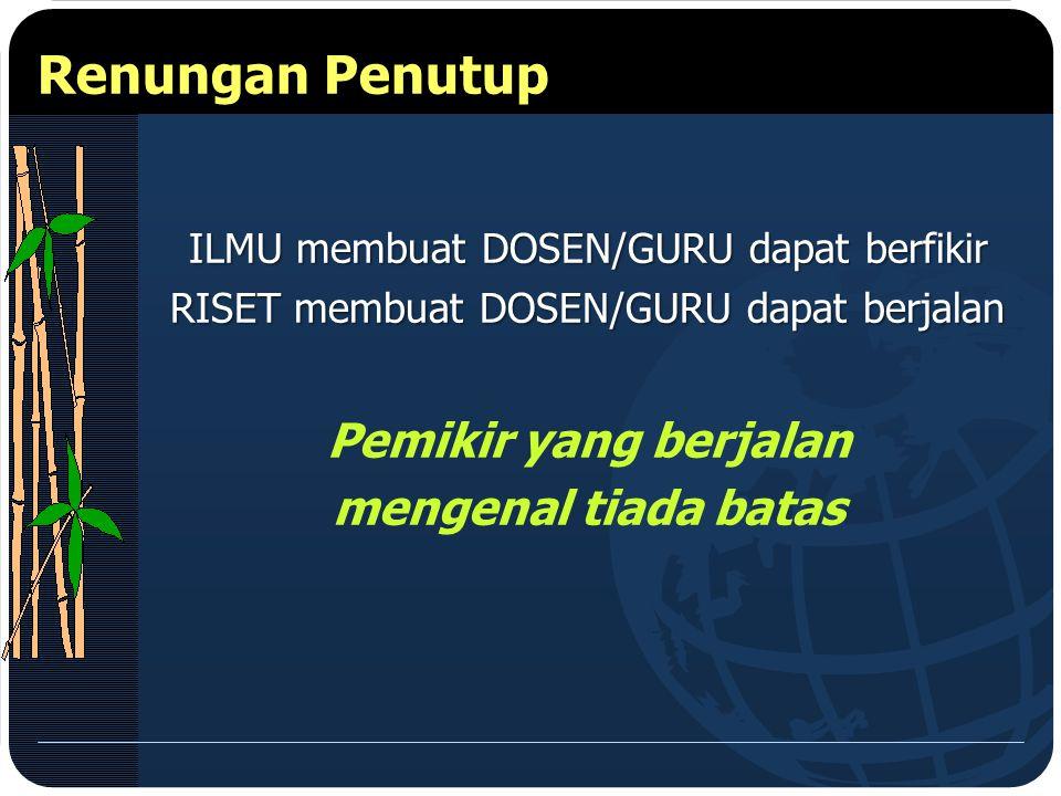 ILMU membuat DOSEN/GURU dapat berfikir RISET membuat DOSEN/GURU dapat berjalan Pemikir yang berjalan mengenal tiada batas Renungan Penutup