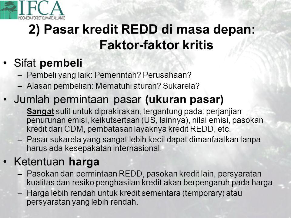 2) Pasar kredit REDD di masa depan: Faktor-faktor kritis Sifat pembeli –Pembeli yang laik: Pemerintah? Perusahaan? –Alasan pembelian: Mematuhi aturan?