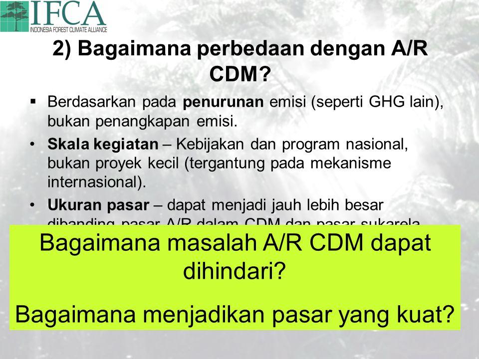 2) Bagaimana perbedaan dengan A/R CDM?  Berdasarkan pada penurunan emisi (seperti GHG lain), bukan penangkapan emisi. Skala kegiatan – Kebijakan dan