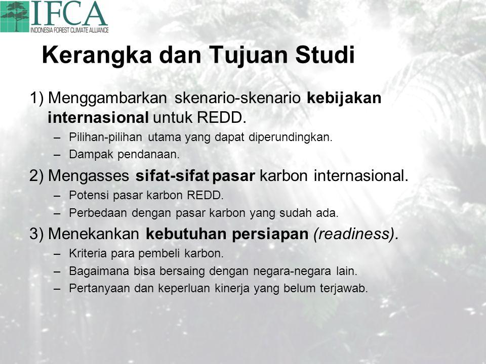 Kerangka dan Tujuan Studi 1) Menggambarkan skenario-skenario kebijakan internasional untuk REDD. –Pilihan-pilihan utama yang dapat diperundingkan. –Da