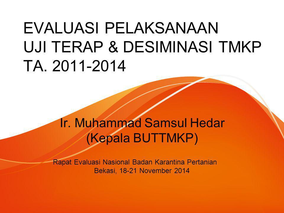 EVALUASI PELAKSANAAN UJI TERAP & DESIMINASI TMKP TA. 2011-2014 Rapat Evaluasi Nasional Badan Karantina Pertanian Bekasi, 18-21 November 2014 Ir. Muham
