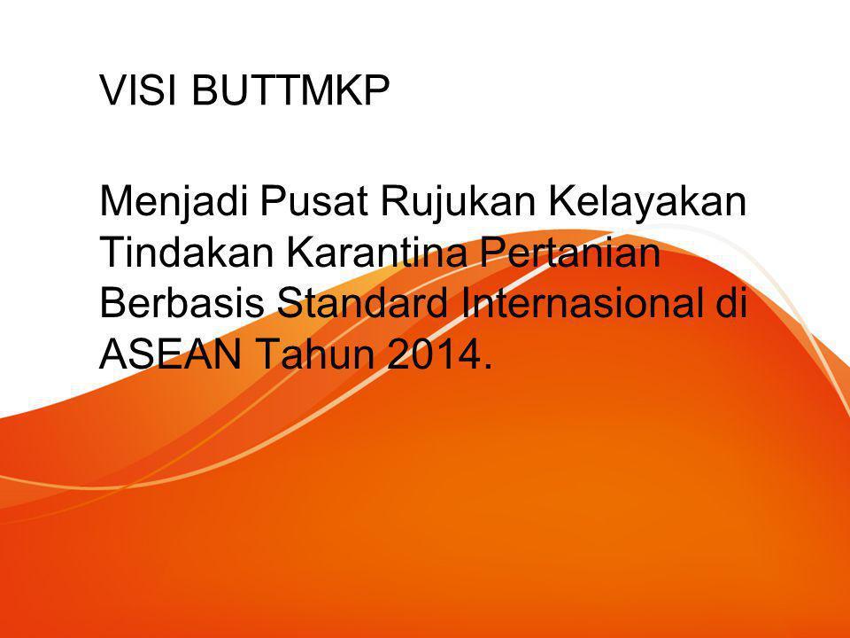 VISI BUTTMKP Menjadi Pusat Rujukan Kelayakan Tindakan Karantina Pertanian Berbasis Standard Internasional di ASEAN Tahun 2014.