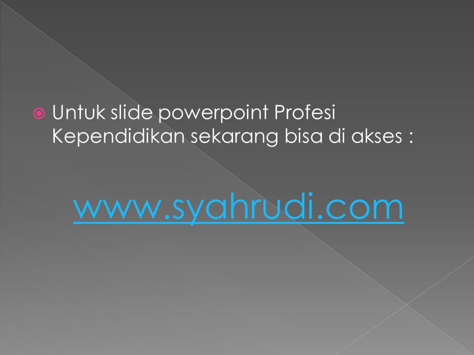  Untuk slide powerpoint Profesi Kependidikan sekarang bisa di akses : www.syahrudi.com
