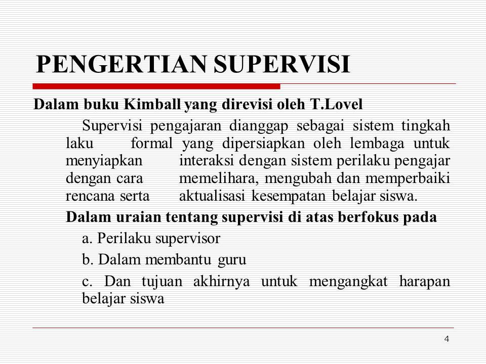 4 PENGERTIAN SUPERVISI Dalam buku Kimball yang direvisi oleh T.Lovel Supervisi pengajaran dianggap sebagai sistem tingkah laku formal yang dipersiapka