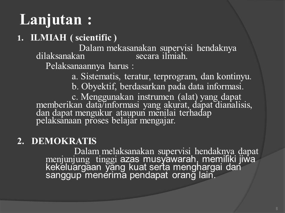 Lanjutan : 1. ILMIAH ( scientific ) Dalam mekasanakan supervisi hendaknya dilaksanakan secara ilmiah. Pelaksanaannya harus : a. Sistematis, teratur, t