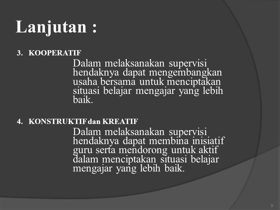 Lanjutan : 3. KOOPERATIF Dalam melaksanakan supervisi hendaknya dapat mengembangkan usaha bersama untuk menciptakan situasi belajar mengajar yang lebi