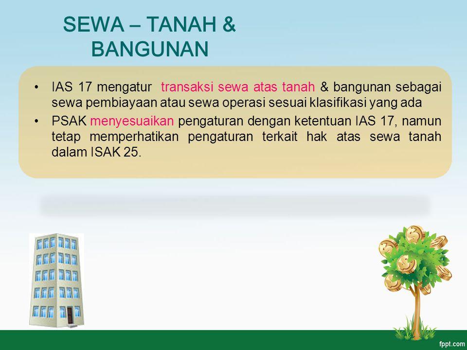 SEWA – TANAH & BANGUNAN IAS 17 mengatur transaksi sewa atas tanah & bangunan sebagai sewa pembiayaan atau sewa operasi sesuai klasifikasi yang ada PSA