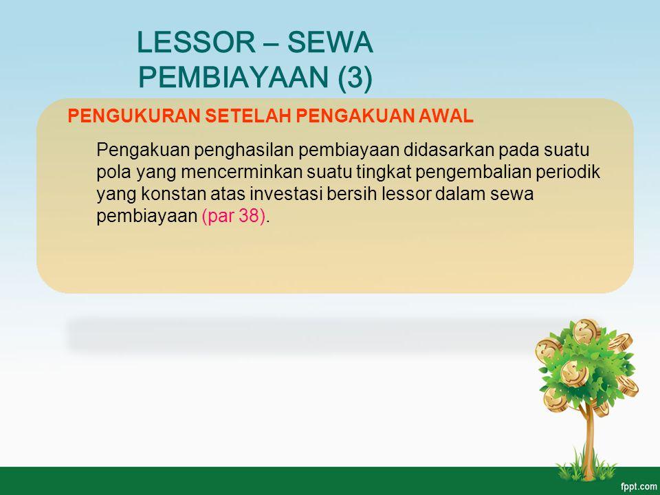 LESSOR – SEWA PEMBIAYAAN (3) PENGUKURAN SETELAH PENGAKUAN AWAL Pengakuan penghasilan pembiayaan didasarkan pada suatu pola yang mencerminkan suatu tin