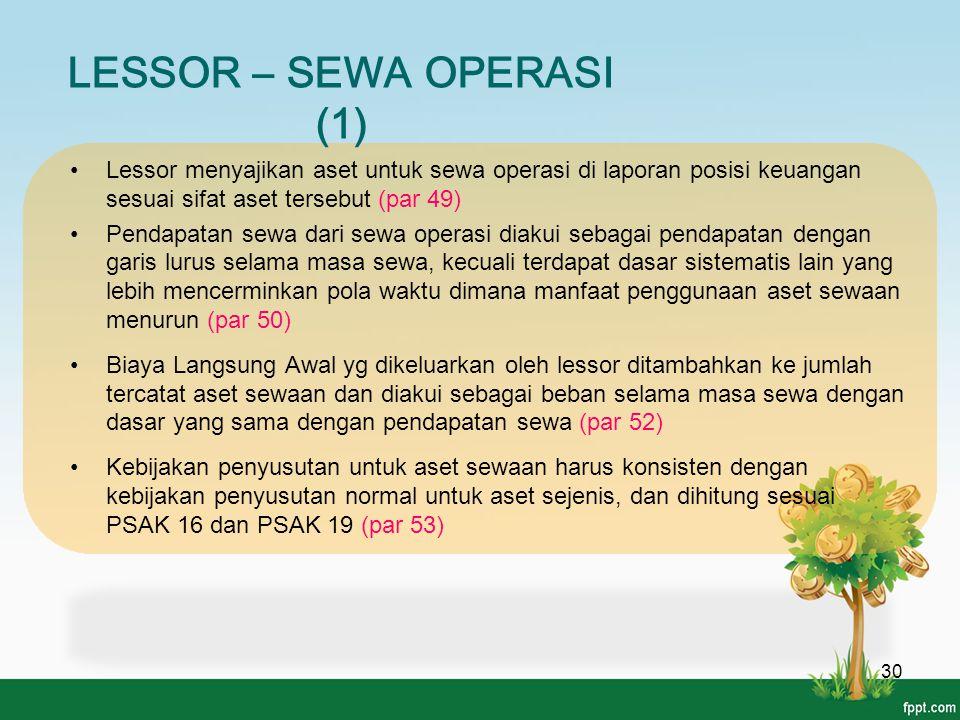 LESSOR – SEWA OPERASI (1) 30 Lessor menyajikan aset untuk sewa operasi di laporan posisi keuangan sesuai sifat aset tersebut (par 49) Pendapatan sewa