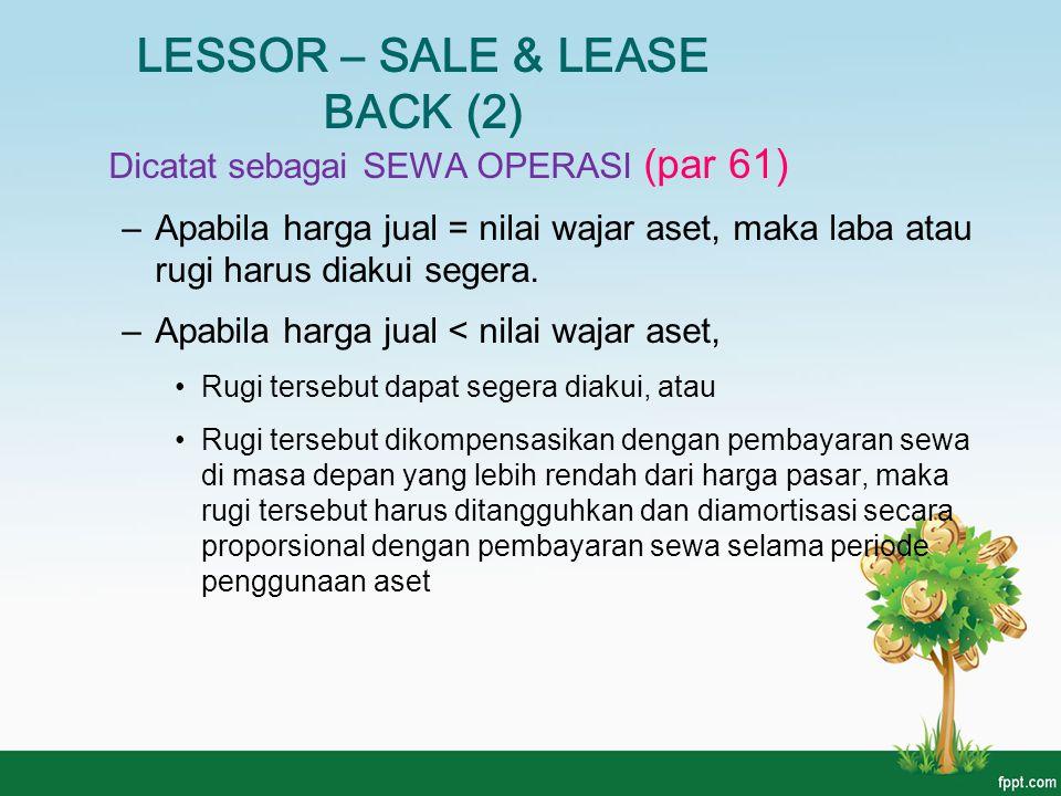 LESSOR – SALE & LEASE BACK (2) Dicatat sebagai SEWA OPERASI (par 61) –Apabila harga jual = nilai wajar aset, maka laba atau rugi harus diakui segera.