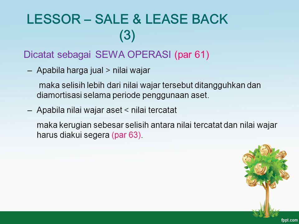 LESSOR – SALE & LEASE BACK (3) Dicatat sebagai SEWA OPERASI (par 61) –Apabila harga jual > nilai wajar maka selisih lebih dari nilai wajar tersebut di