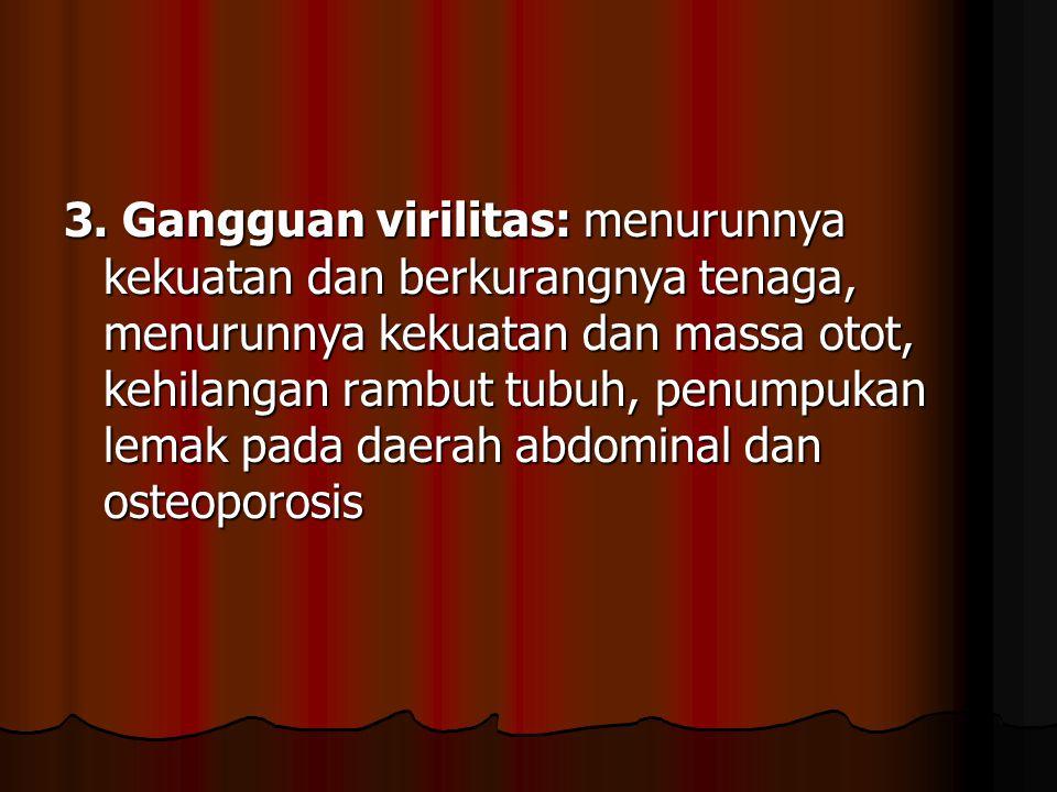 3. Gangguan virilitas: menurunnya kekuatan dan berkurangnya tenaga, menurunnya kekuatan dan massa otot, kehilangan rambut tubuh, penumpukan lemak pada