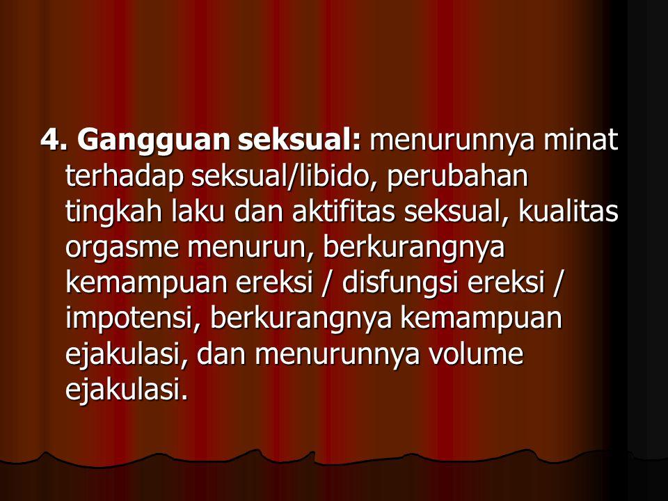 4. Gangguan seksual: menurunnya minat terhadap seksual/libido, perubahan tingkah laku dan aktifitas seksual, kualitas orgasme menurun, berkurangnya ke