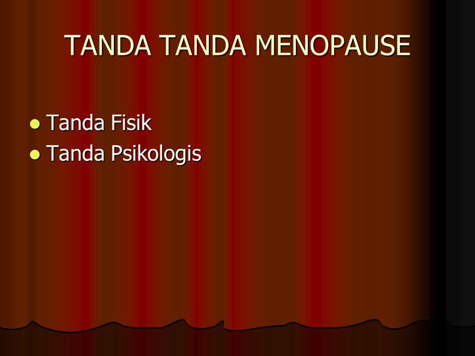 TANDA TANDA MENOPAUSE Tanda Fisik Tanda Fisik Tanda Psikologis Tanda Psikologis