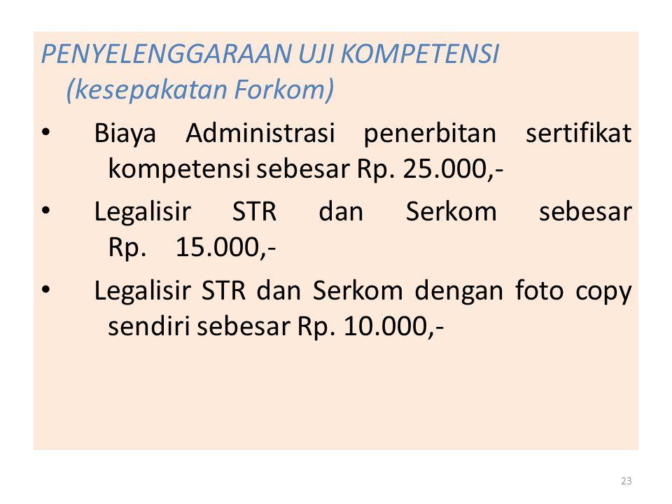 PENYELENGGARAAN UJI KOMPETENSI (kesepakatan Forkom) Biaya Administrasi penerbitan sertifikat kompetensi sebesar Rp. 25.000,- Legalisir STR dan Serkom