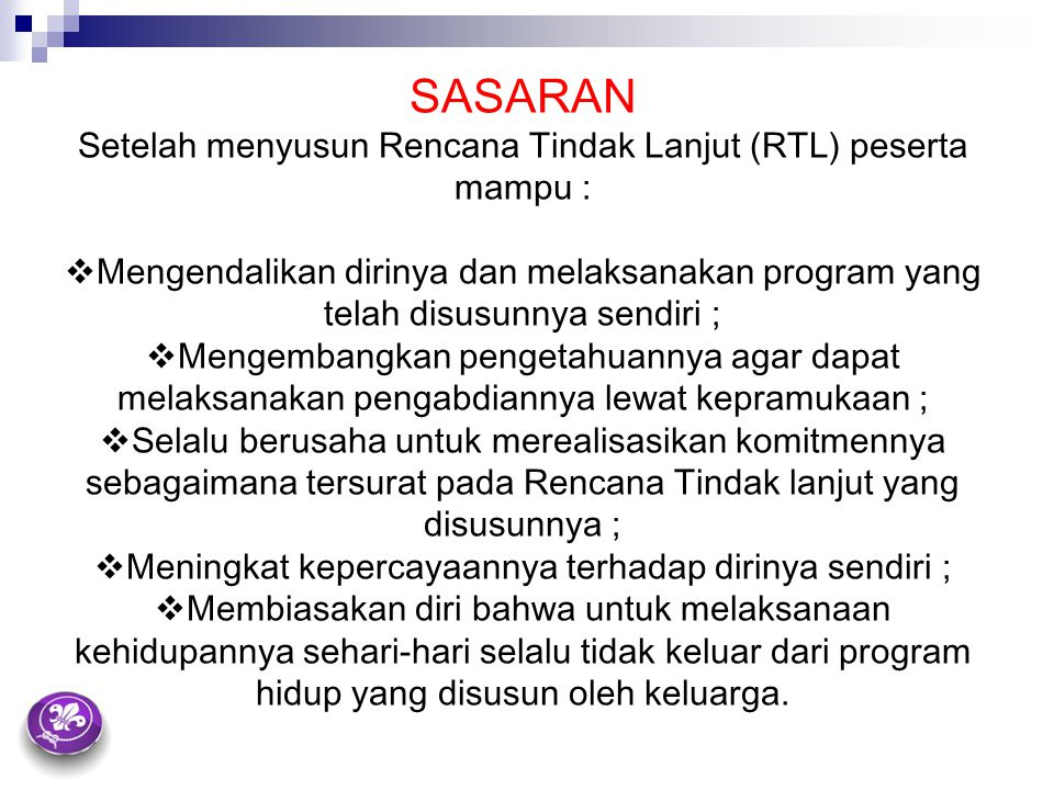 SASARAN Setelah menyusun Rencana Tindak Lanjut (RTL) peserta mampu :  Mengendalikan dirinya dan melaksanakan program yang telah disusunnya sendiri ;
