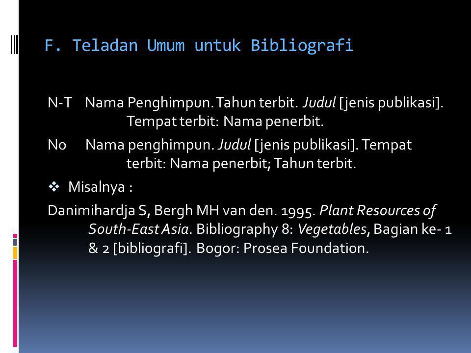 F. Teladan Umum untuk Bibliografi N-T Nama Penghimpun. Tahun terbit. Judul [jenis publikasi]. Tempat terbit: Nama penerbit. No Nama penghimpun. Judul