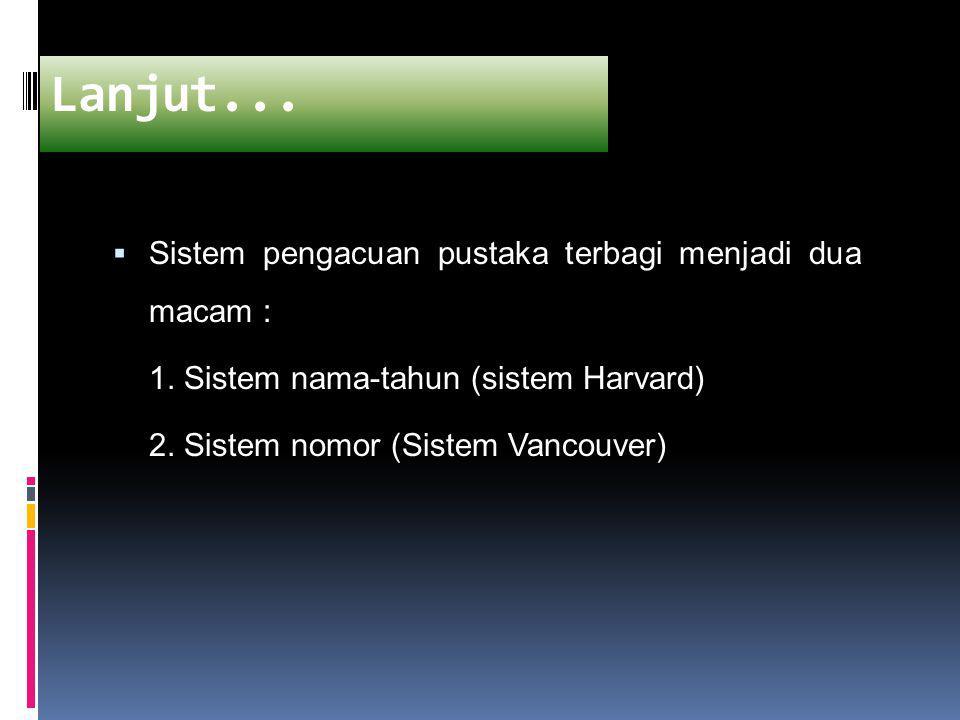  Sistem pengacuan pustaka terbagi menjadi dua macam : 1. Sistem nama-tahun (sistem Harvard) 2. Sistem nomor (Sistem Vancouver) Lanjut...