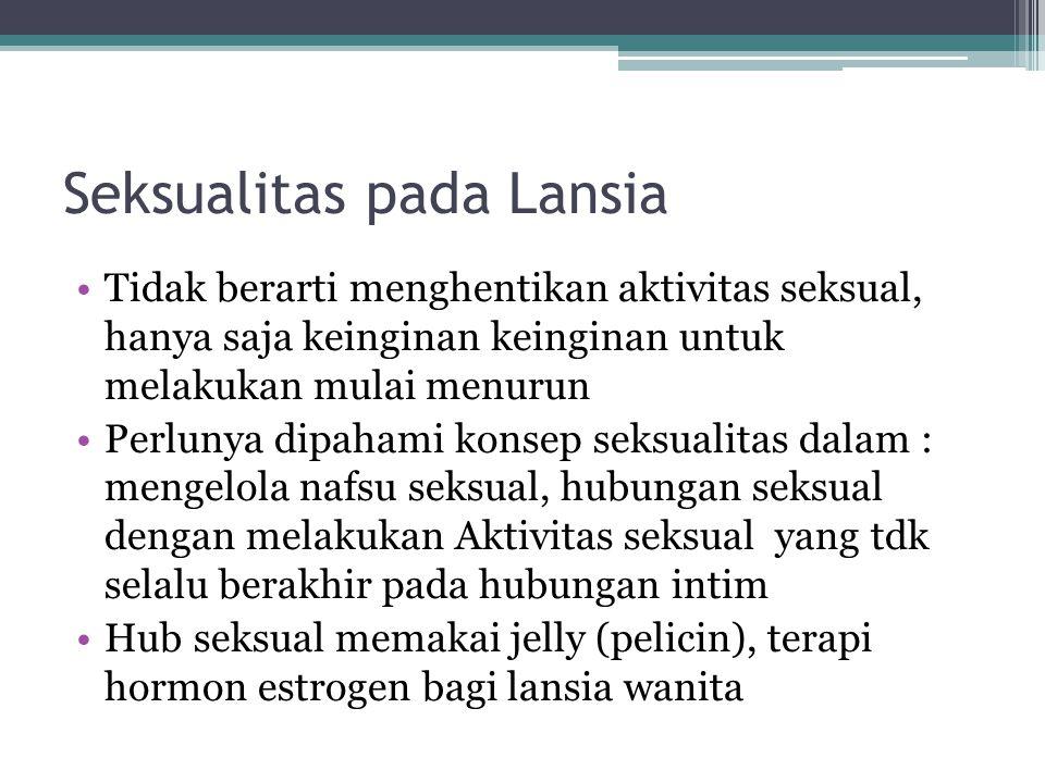 Seksualitas pada Lansia Tidak berarti menghentikan aktivitas seksual, hanya saja keinginan keinginan untuk melakukan mulai menurun Perlunya dipahami k
