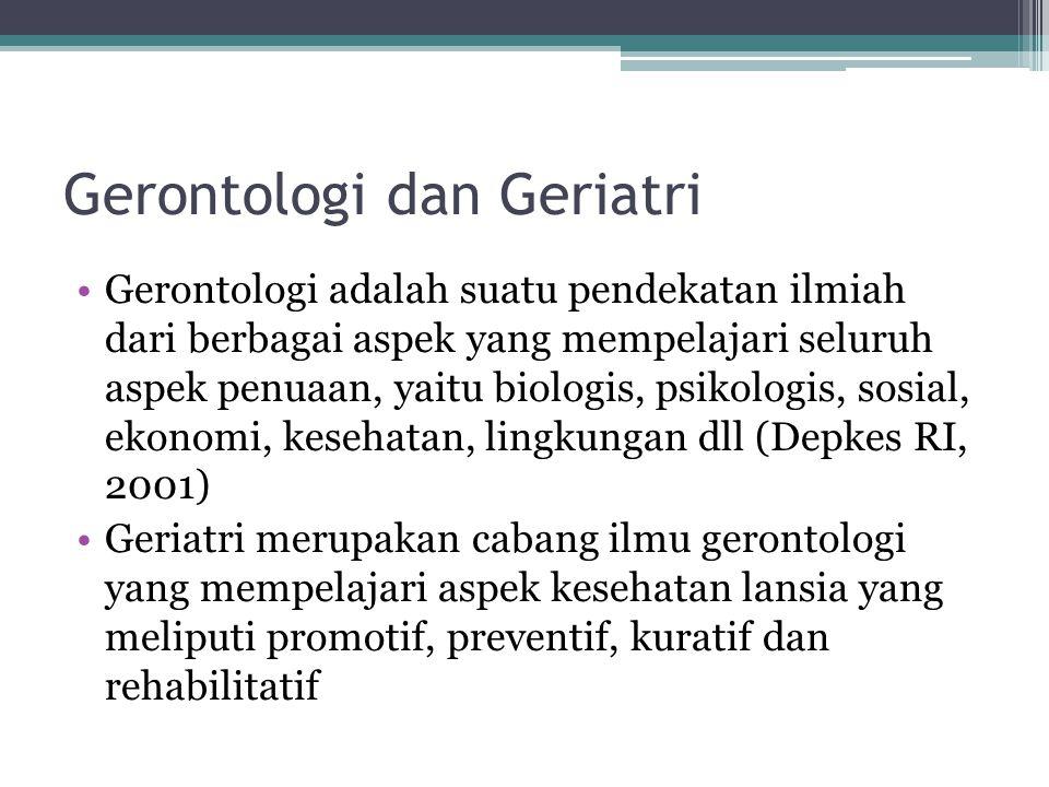 Gerontologi dan Geriatri Gerontologi adalah suatu pendekatan ilmiah dari berbagai aspek yang mempelajari seluruh aspek penuaan, yaitu biologis, psikol
