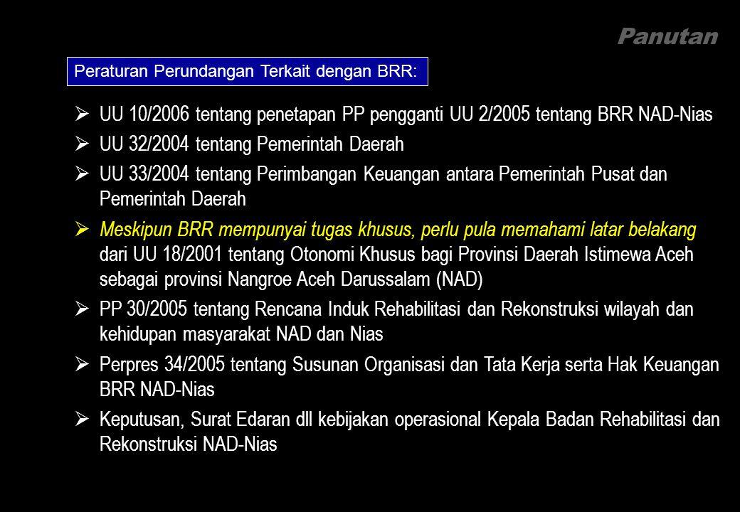 Panutan Peraturan Perundangan Terkait dengan BRR:  UU 10/2006 tentang penetapan PP pengganti UU 2/2005 tentang BRR NAD-Nias  UU 32/2004 tentang Pemerintah Daerah  UU 33/2004 tentang Perimbangan Keuangan antara Pemerintah Pusat dan Pemerintah Daerah  Meskipun BRR mempunyai tugas khusus, perlu pula memahami latar belakang dari UU 18/2001 tentang Otonomi Khusus bagi Provinsi Daerah Istimewa Aceh sebagai provinsi Nangroe Aceh Darussalam (NAD)  PP 30/2005 tentang Rencana Induk Rehabilitasi dan Rekonstruksi wilayah dan kehidupan masyarakat NAD dan Nias  Perpres 34/2005 tentang Susunan Organisasi dan Tata Kerja serta Hak Keuangan BRR NAD-Nias  Keputusan, Surat Edaran dll kebijakan operasional Kepala Badan Rehabilitasi dan Rekonstruksi NAD-Nias