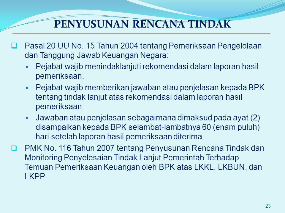 23 PENYUSUNAN RENCANA TINDAK  Pasal 20 UU No. 15 Tahun 2004 tentang Pemeriksaan Pengelolaan dan Tanggung Jawab Keuangan Negara:  Pejabat wajib menin