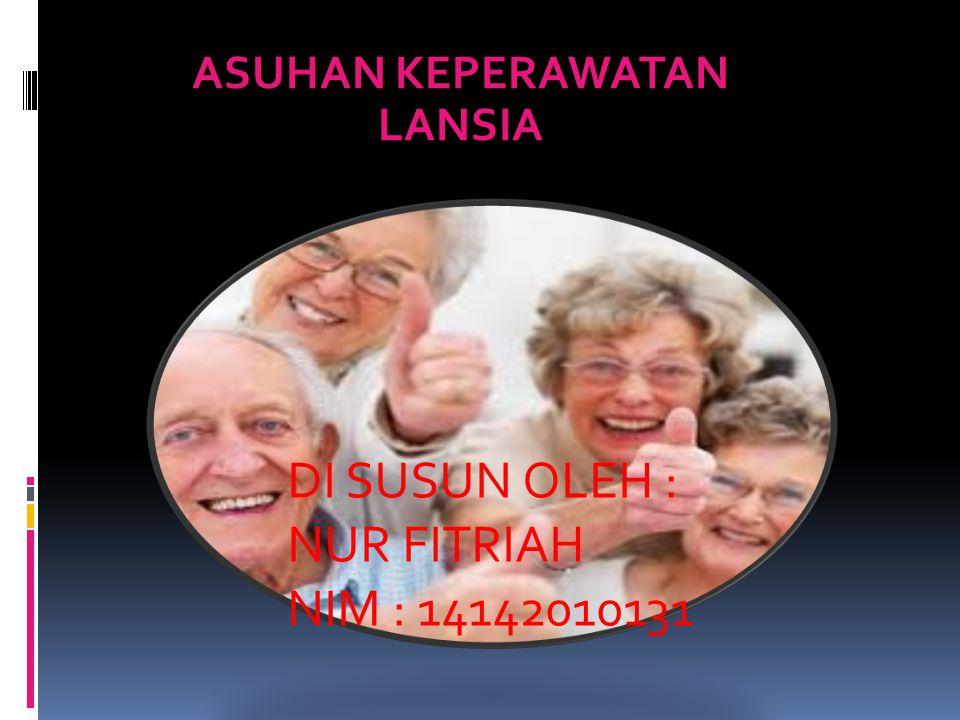 ASUHAN KEPERAWATAN LANSIA DI SUSUN OLEH : NUR FITRIAH NIM : 14142010131