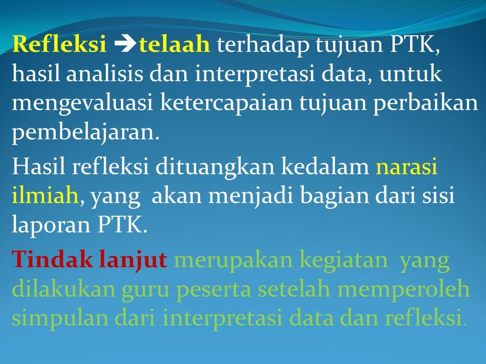 Refleksi  telaah terhadap tujuan PTK, hasil analisis dan interpretasi data, untuk mengevaluasi ketercapaian tujuan perbaikan pembelajaran.