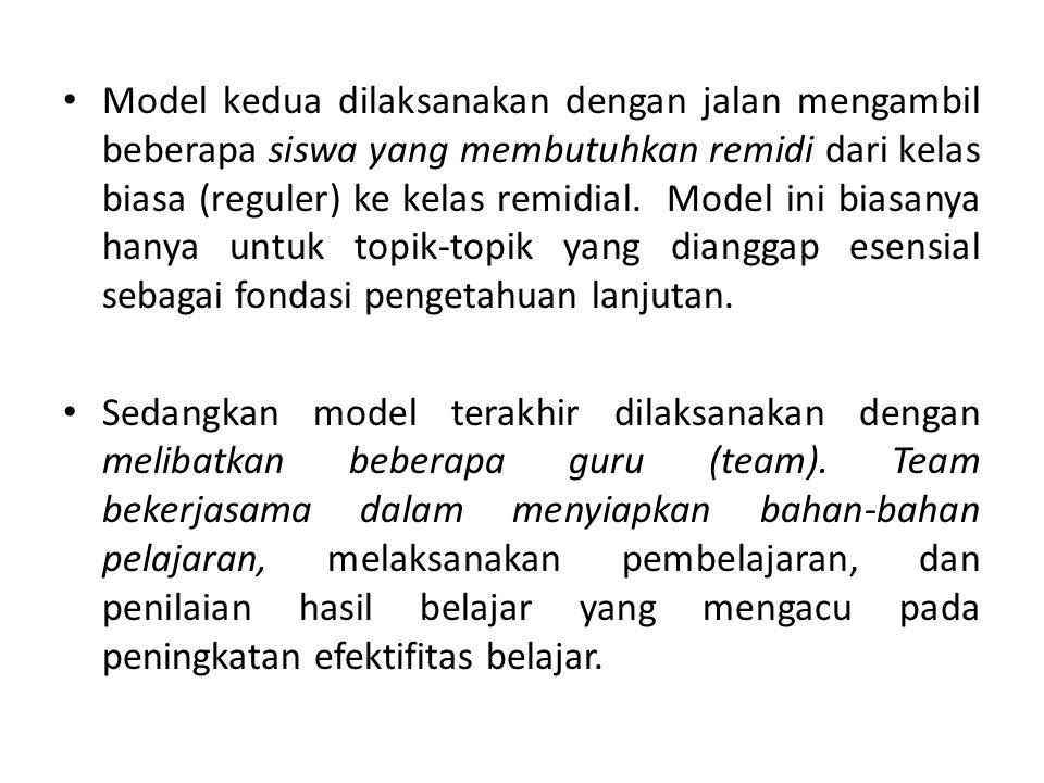 Model kedua dilaksanakan dengan jalan mengambil beberapa siswa yang membutuhkan remidi dari kelas biasa (reguler) ke kelas remidial. Model ini biasany