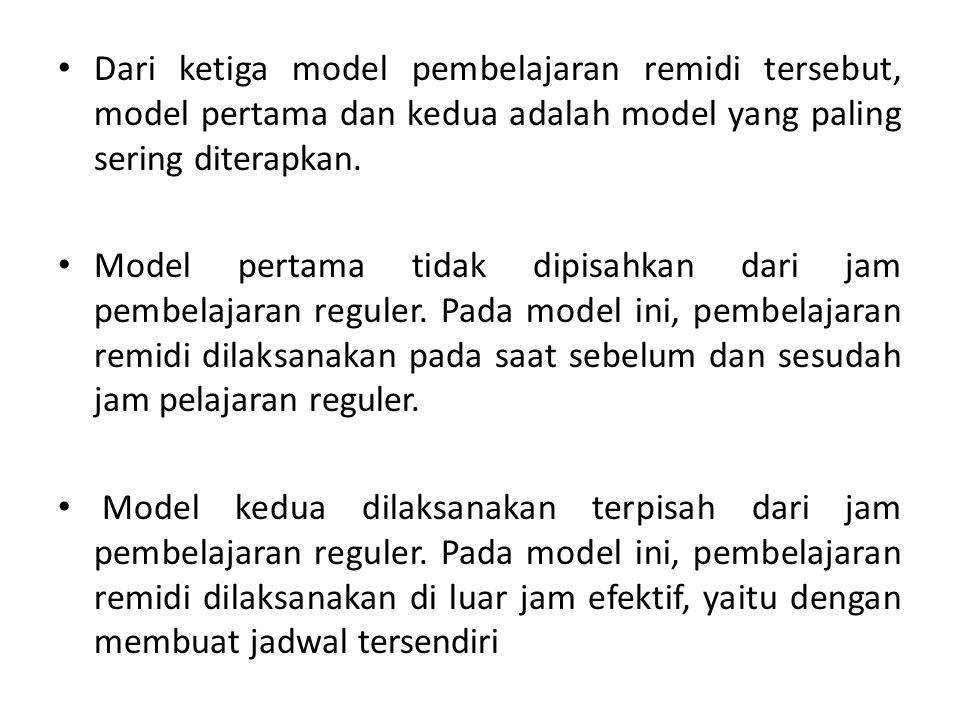Dari ketiga model pembelajaran remidi tersebut, model pertama dan kedua adalah model yang paling sering diterapkan. Model pertama tidak dipisahkan dar