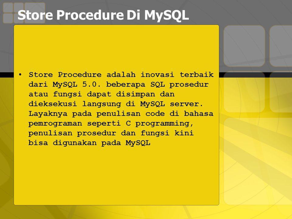 Store Procedure Di MySQL Store Procedure adalah inovasi terbaik dari MySQL 5.0.