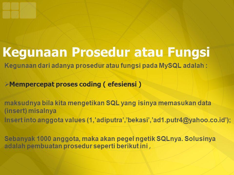 Kegunaan Prosedur atau Fungsi Kegunaan dari adanya prosedur atau fungsi pada MySQL adalah :  Mempercepat proses coding ( efesiensi ) maksudnya bila kita mengetikan SQL yang isinya memasukan data (insert) misalnya Insert into anggota values (1,'adiputra','bekasi','ad1.putr4@yahoo.co.id'); Sebanyak 1000 anggota, maka akan pegel ngetik SQLnya.