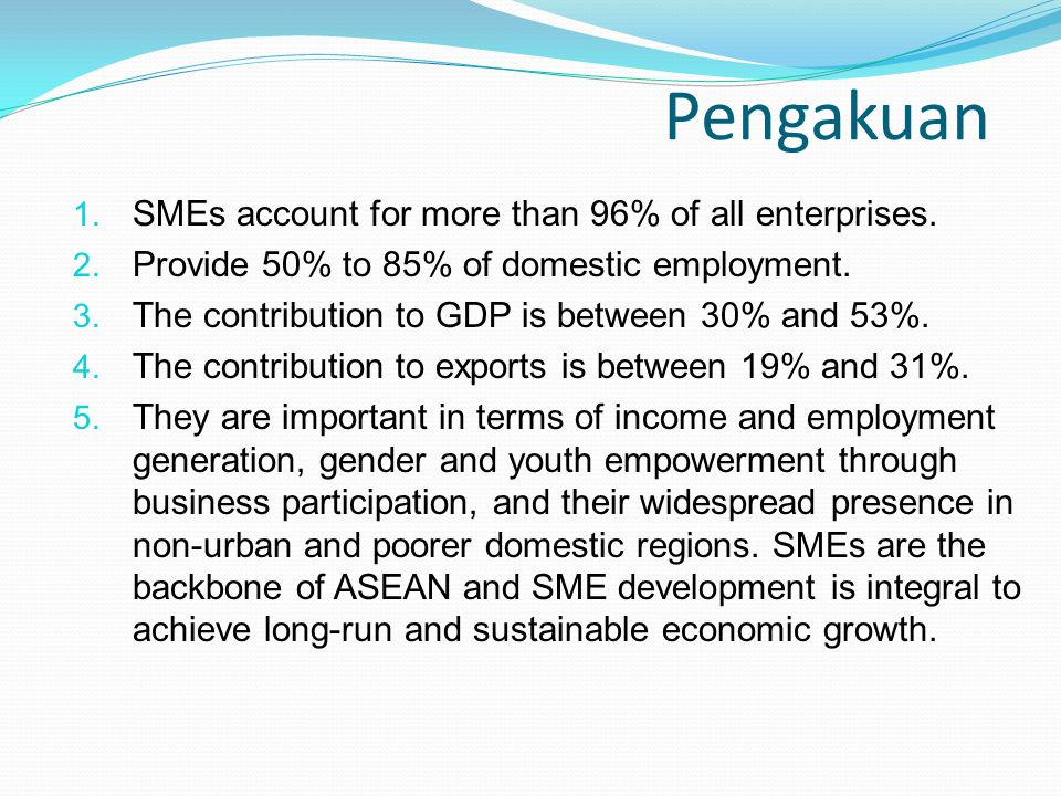 Pengakuan 1. SMEs account for more than 96% of all enterprises. 2. Provide 50% to 85% of domestic employment. 3. The contribution to GDP is between 30