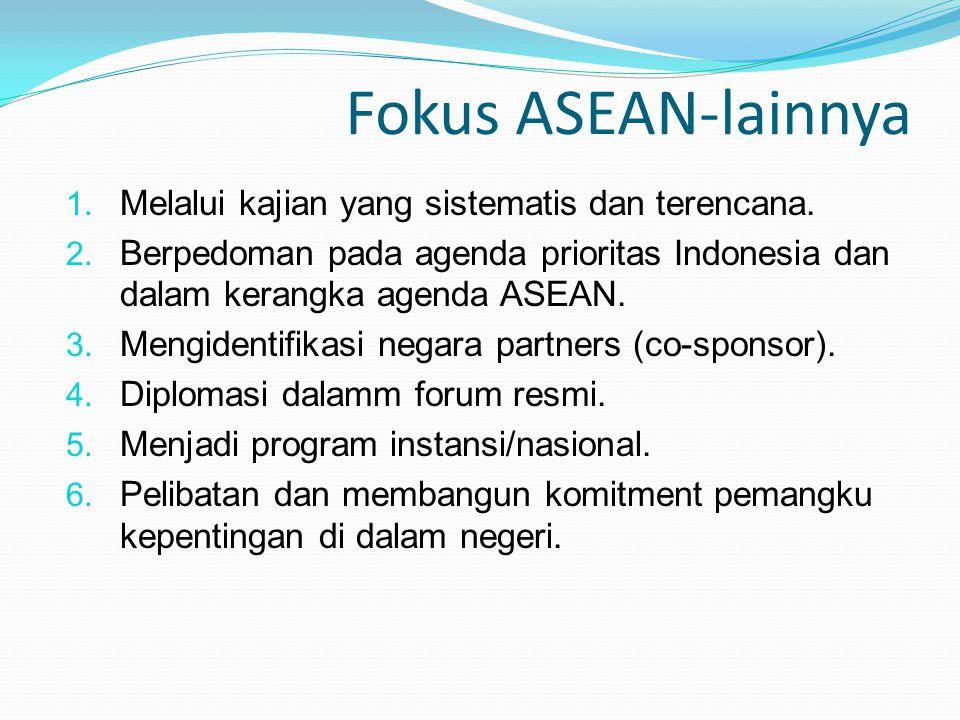 Fokus ASEAN-lainnya 1. Melalui kajian yang sistematis dan terencana. 2. Berpedoman pada agenda prioritas Indonesia dan dalam kerangka agenda ASEAN. 3.