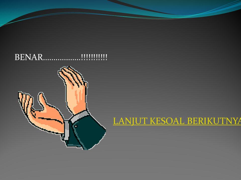 WAKTU HABIS…………….!!!!!!!!!! A. COBA LAGI……….!!!!!! B. LANJUT KESOAL BERIKUTNYA………!!!!!!!