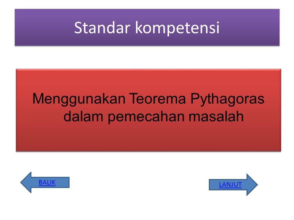 Kompetensi Dasar 3.1 Menggunakan Teorema Pythagoras untuk menentukan panjang sisi-sisi segitiga siku-siku 3.2 Memecahkan masalah pada bangun datar yang berkaitan dengan Teorema Pythagoras BALIK LANJUT