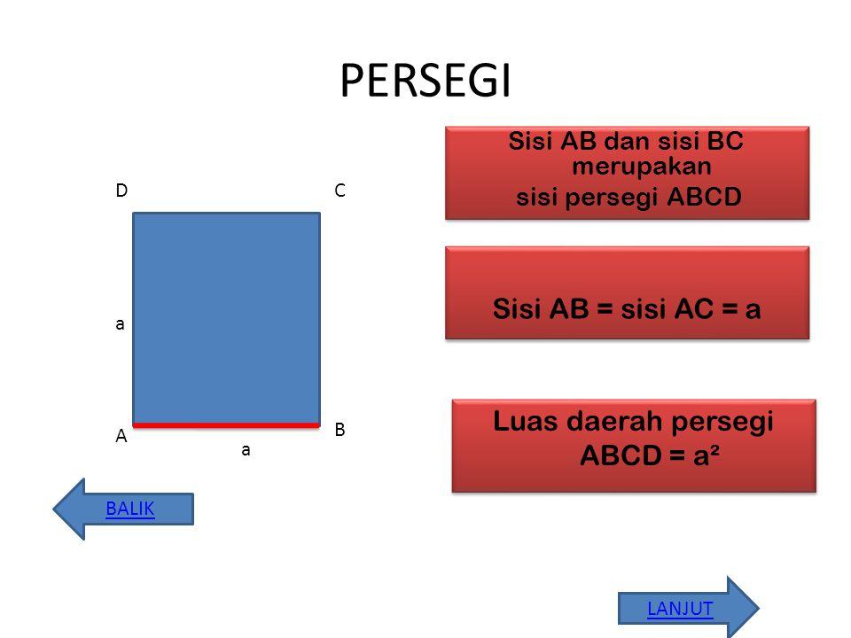 PERSEGI Sisi AB dan sisi BC merupakan sisi persegi ABCD Sisi AB dan sisi BC merupakan sisi persegi ABCD A D B BALIK LANJUT C a a Sisi AB = sisi AC = a