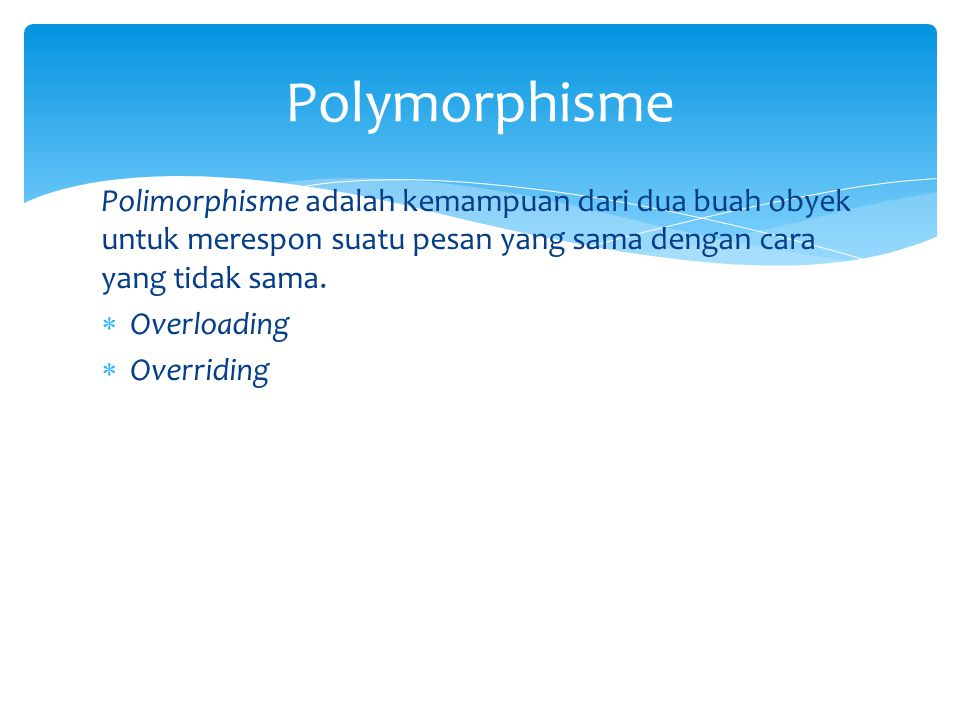 Polimorphisme adalah kemampuan dari dua buah obyek untuk merespon suatu pesan yang sama dengan cara yang tidak sama.  Overloading  Overriding Polymo
