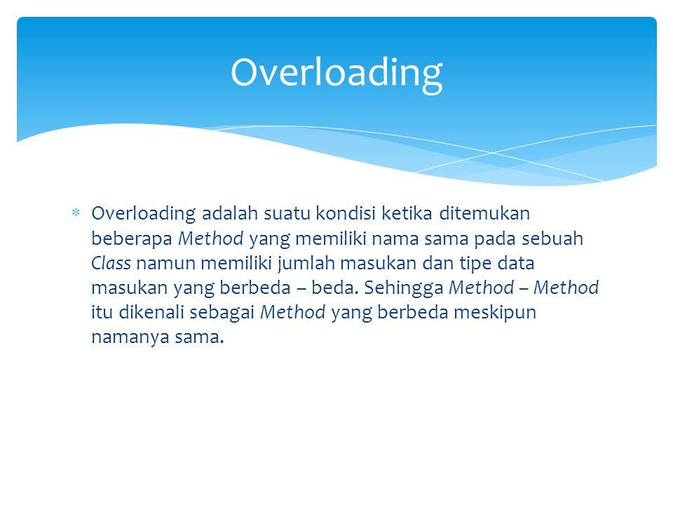  Overloading adalah suatu kondisi ketika ditemukan beberapa Method yang memiliki nama sama pada sebuah Class namun memiliki jumlah masukan dan tipe data masukan yang berbeda – beda.