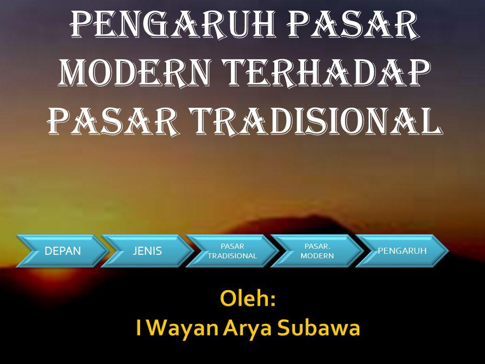 Pengaruh Pasar Modern terhadap Pasar Tradisional DEPAN JENIS PASAR. MODERN PASAR. MODERN PASAR TRADISIONAL PASAR TRADISIONAL PENGARUH