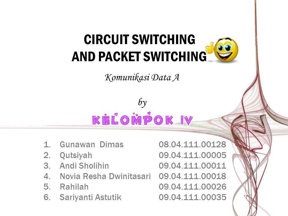 CIRCUIT SWITCHING AND PACKET SWITCHING 1.Gunawan Dimas08.04.111.00128 2.Qutsiyah09.04.111.00005 3.Andi Sholihin09.04.111.00011 4.Novia Resha Dwinitasa