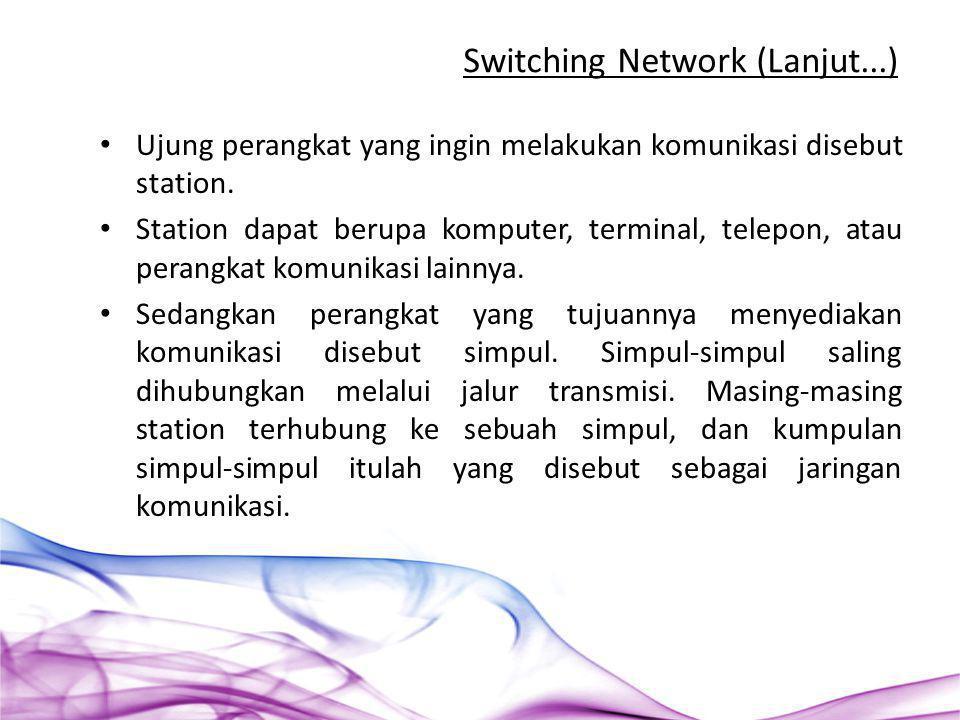 Switching Network (Lanjut...) Ujung perangkat yang ingin melakukan komunikasi disebut station. Station dapat berupa komputer, terminal, telepon, atau