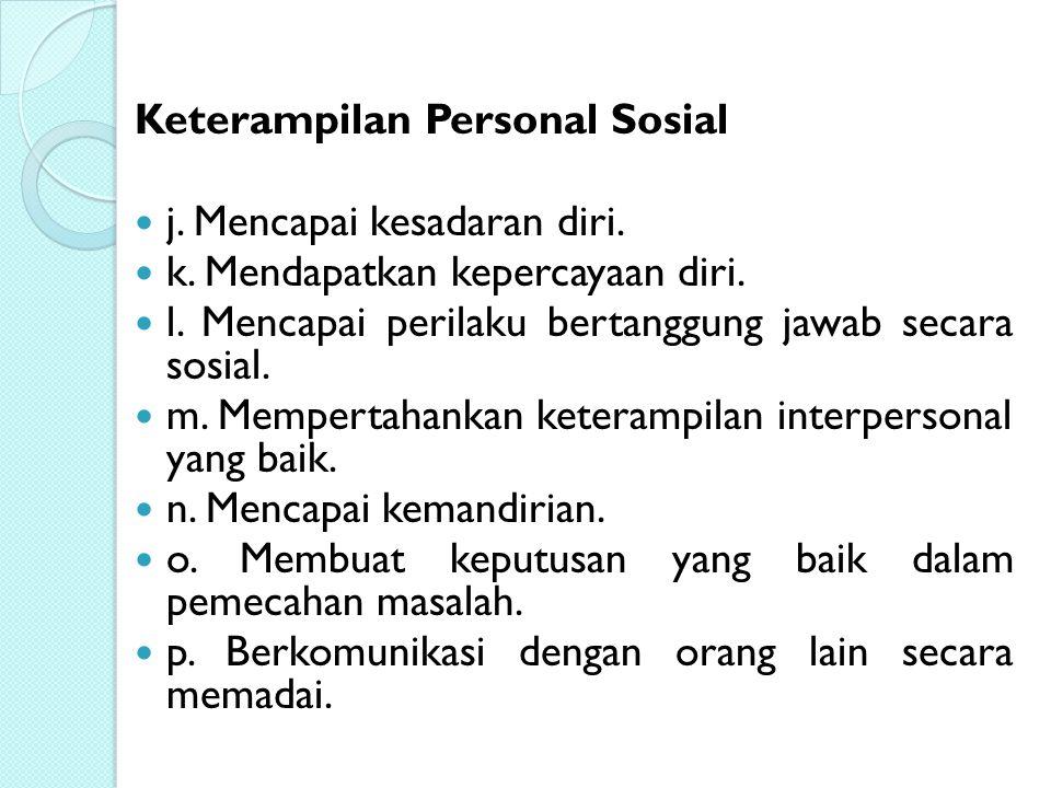 Keterampilan Personal Sosial j. Mencapai kesadaran diri. k. Mendapatkan kepercayaan diri. l. Mencapai perilaku bertanggung jawab secara sosial. m. Mem